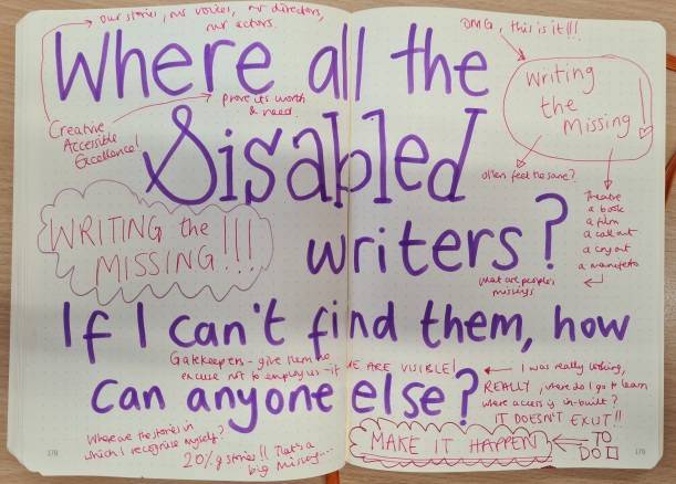 Purple writing: where are all the disabled writers? If I can't them, how can anyone else. In pink writing, Writing the Missing multiple times in excitement. Comments about visibility, gatekeepers, where are our stories, our voices, our directors, actors etc. In capital letters, MAKE IT HAPPEN with a ticky to do box next to it.